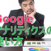 Googleアナリティクスの登録方法!サイトへの設定手順と基本的な使い方