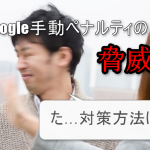 Googleペナルティの対策や回避方法と受けた場合の2つの対処法